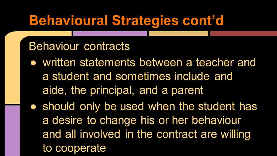 Behaviour contracts ●written statements between a teacher and a student and sometimes include and aide, the principal, and a parent ●should only be used when the student has a desire to change his or her behaviour and all involved in the contract are willing to cooperate Behavioural Strategies cont'd