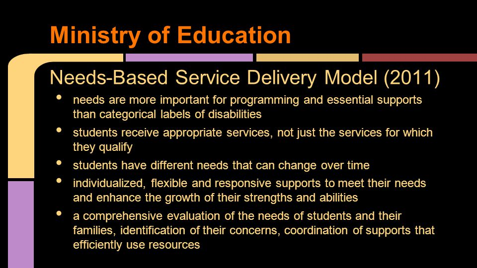 Needs-Based Service Delivery Model (2011) needs are more important for programming and essential supports than categorical labels of disabilities students receive appropriate services, not just the services for which they qualify students have different needs that can change over time individualized, flexible and responsive supports to meet their needs and enhance the growth of their strengths and abilities a comprehensive evaluation of the needs of students and their families, identification of their concerns, coordination of supports that efficiently use resources Ministry of Education