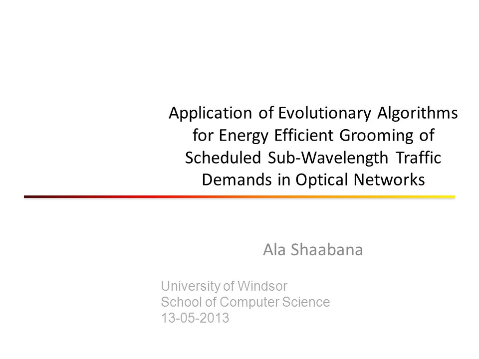 Application of Evolutionary Algorithms for Energy Efficient Grooming of Scheduled Sub-Wavelength Traffic Demands in Optical Networks Ala Shaabana University of Windsor School of Computer Science 13-05-2013