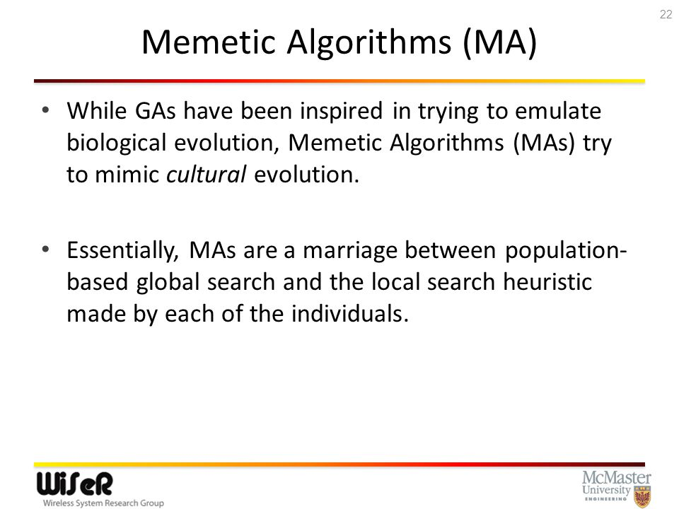 Memetic Algorithms (MA) While GAs have been inspired in trying to emulate biological evolution, Memetic Algorithms (MAs) try to mimic cultural evolution.