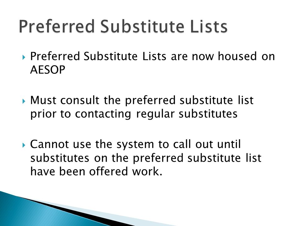  Preferred Substitute Lists are now housed on AESOP  Must consult the preferred substitute list prior to contacting regular substitutes  Cannot use the system to call out until substitutes on the preferred substitute list have been offered work.
