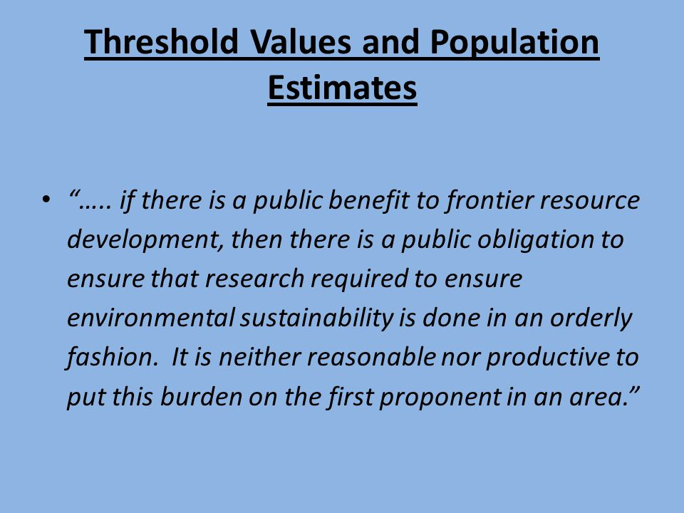 """Threshold Values and Population Estimates """"….. if there is a public benefit to frontier resource development, then there is a public obligation to ens"""