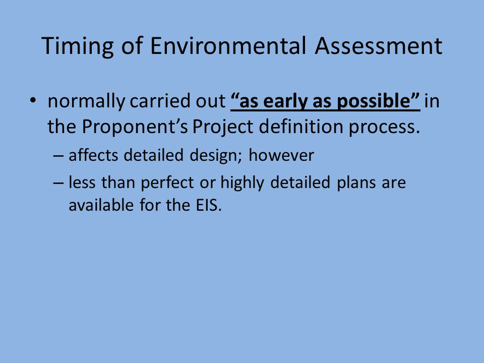 Timing of Environmental Assessment normally carried out as early as possible in the Proponent's Project definition process.