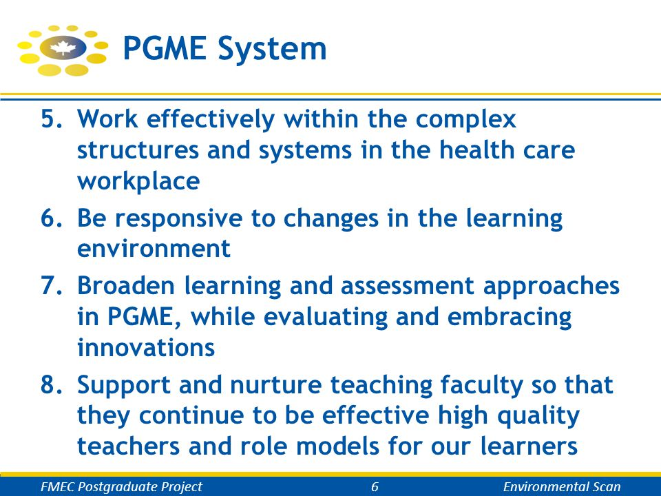 PGME System 5.Work effectively within the complex structures and systems in the health care workplace 6.Be responsive to changes in the learning environment 7.Broaden learning and assessment approaches in PGME, while evaluating and embracing innovations 8.Support and nurture teaching faculty so that they continue to be effective high quality teachers and role models for our learners FMEC Postgraduate Project6Environmental Scan