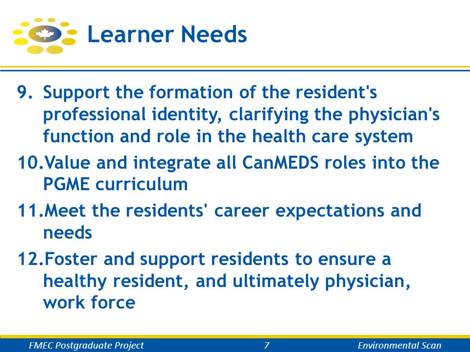 Learner Needs 9.Support the formation of the resident s professional identity, clarifying the physician s function and role in the health care system 10.Value and integrate all CanMEDS roles into the PGME curriculum 11.Meet the residents career expectations and needs 12.Foster and support residents to ensure a healthy resident, and ultimately physician, work force FMEC Postgraduate Project7Environmental Scan