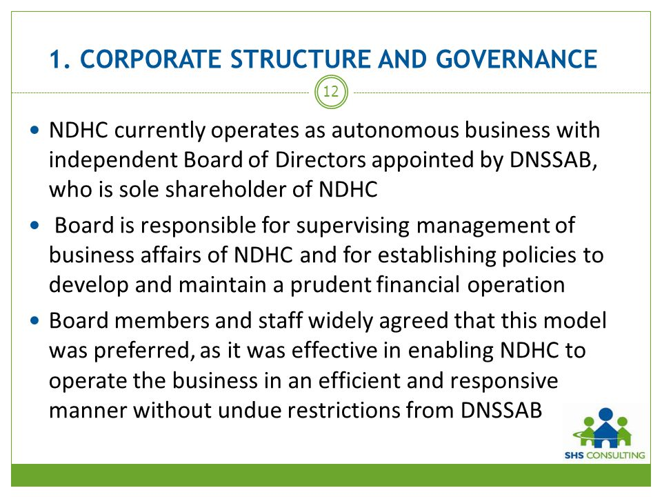 1. CORPORATE STRUCTURE AND GOVERNANCE NDHC currently operates as autonomous business with independent Board of Directors appointed by DNSSAB, who is s