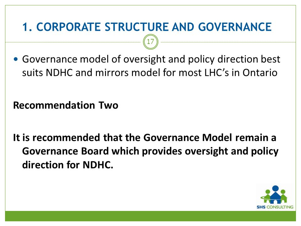 1. CORPORATE STRUCTURE AND GOVERNANCE Governance model of oversight and policy direction best suits NDHC and mirrors model for most LHC's in Ontario R