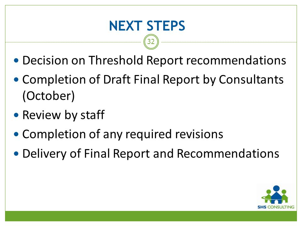 NEXT STEPS Decision on Threshold Report recommendations Completion of Draft Final Report by Consultants (October) Review by staff Completion of any re
