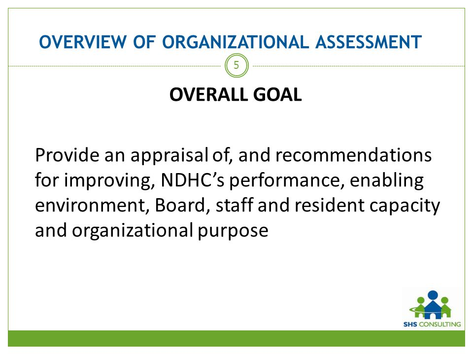 OVERVIEW OF ORGANIZATIONAL ASSESSMENT OBJECTIVES To ensure that:  effective investment choices are being made  there is organizational capacity to meet changing legislative and economic circumstances  stronger relationships are established between NDHC and DNSSAB  there is solid alignment between NDHC's organizational and service delivery goals with those of the DNSSAB and its 2011-2014 Strategic Plan 6