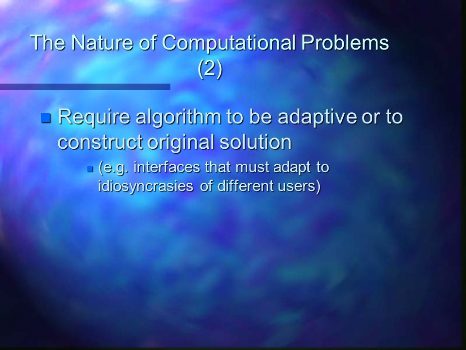 The Nature of Computational Problems (2) n Require algorithm to be adaptive or to construct original solution n (e.g. interfaces that must adapt to id