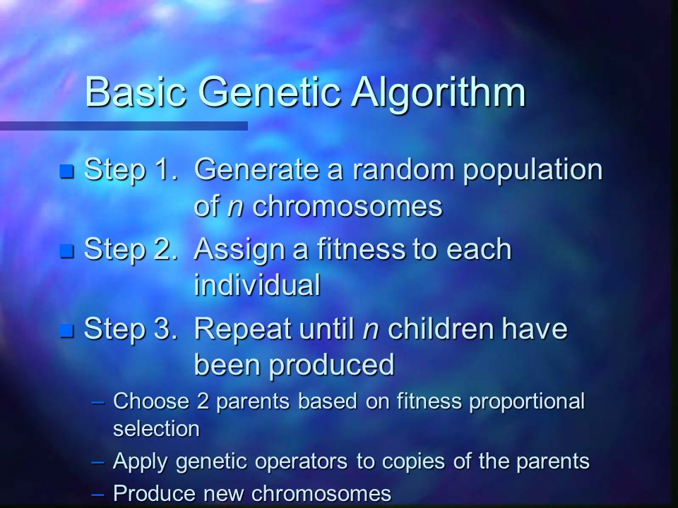 Basic Genetic Algorithm n Step 1.Generate a random population of n chromosomes n Step 2.Assign a fitness to each individual n Step 3.Repeat until n ch