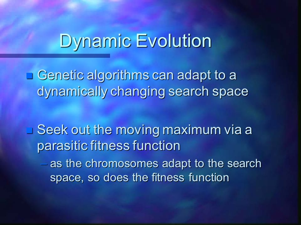 Dynamic Evolution n Genetic algorithms can adapt to a dynamically changing search space n Seek out the moving maximum via a parasitic fitness function