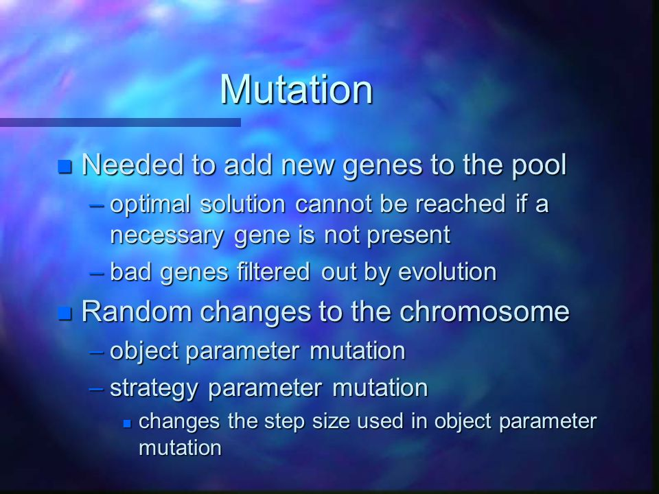 Mutation n Needed to add new genes to the pool –optimal solution cannot be reached if a necessary gene is not present –bad genes filtered out by evolu