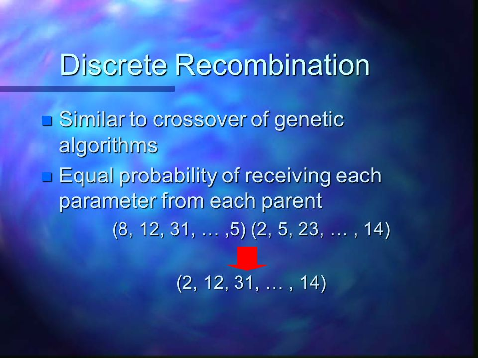 Discrete Recombination n Similar to crossover of genetic algorithms n Equal probability of receiving each parameter from each parent (8, 12, 31, …,5)