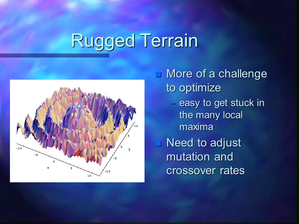 Rugged Terrain n More of a challenge to optimize –easy to get stuck in the many local maxima n Need to adjust mutation and crossover rates