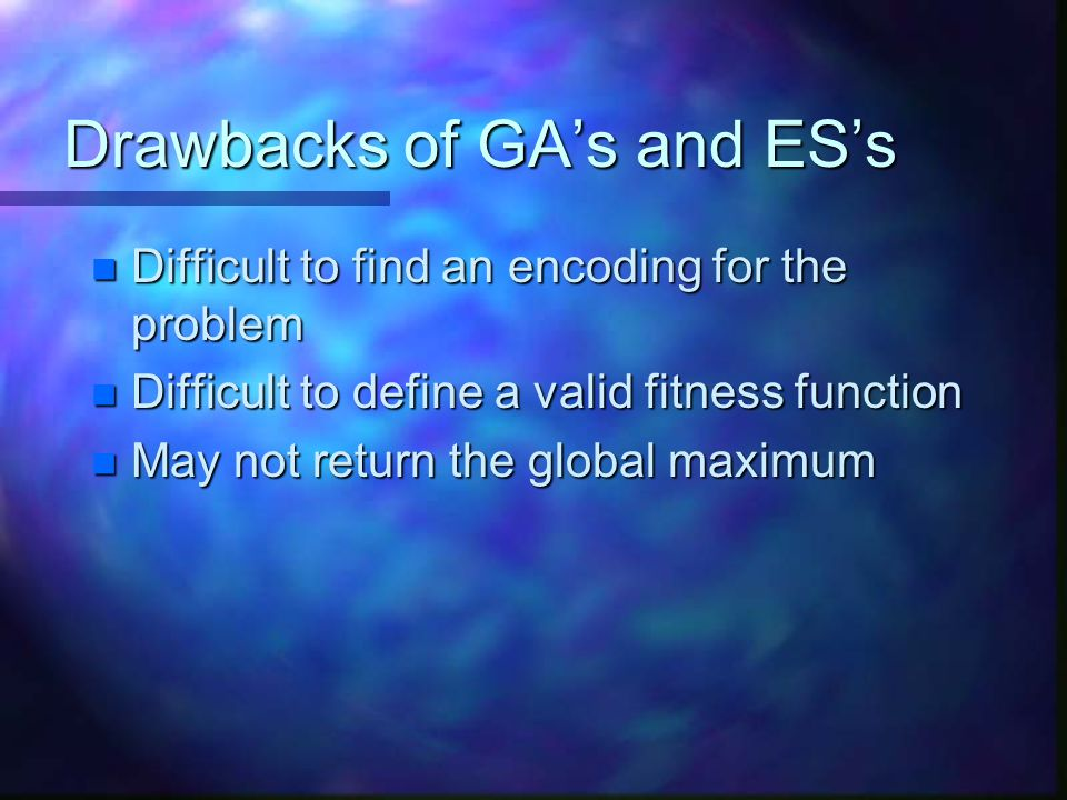 Drawbacks of GA's and ES's n Difficult to find an encoding for the problem n Difficult to define a valid fitness function n May not return the global