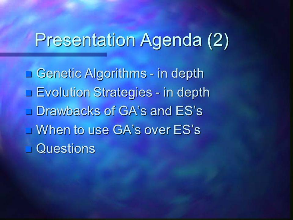 Presentation Agenda (2) n Genetic Algorithms - in depth n Evolution Strategies - in depth n Drawbacks of GA's and ES's n When to use GA's over ES's n