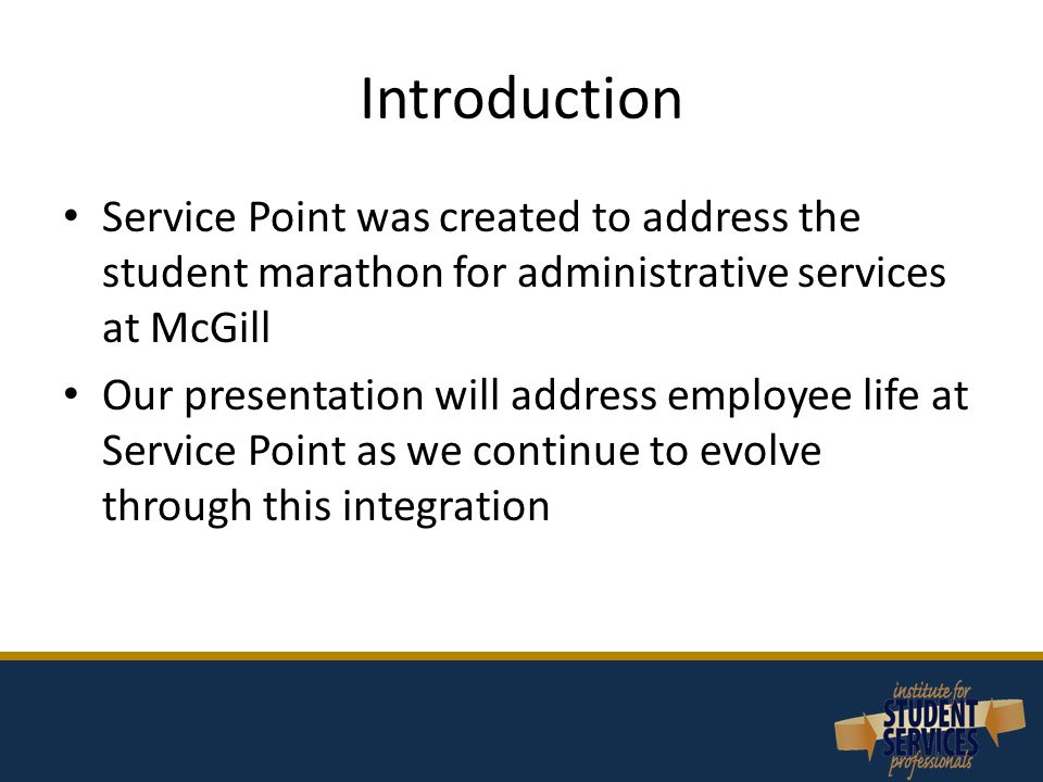 Introduction Service Point was created to address the student marathon for administrative services at McGill Our presentation will address employee life at Service Point as we continue to evolve through this integration