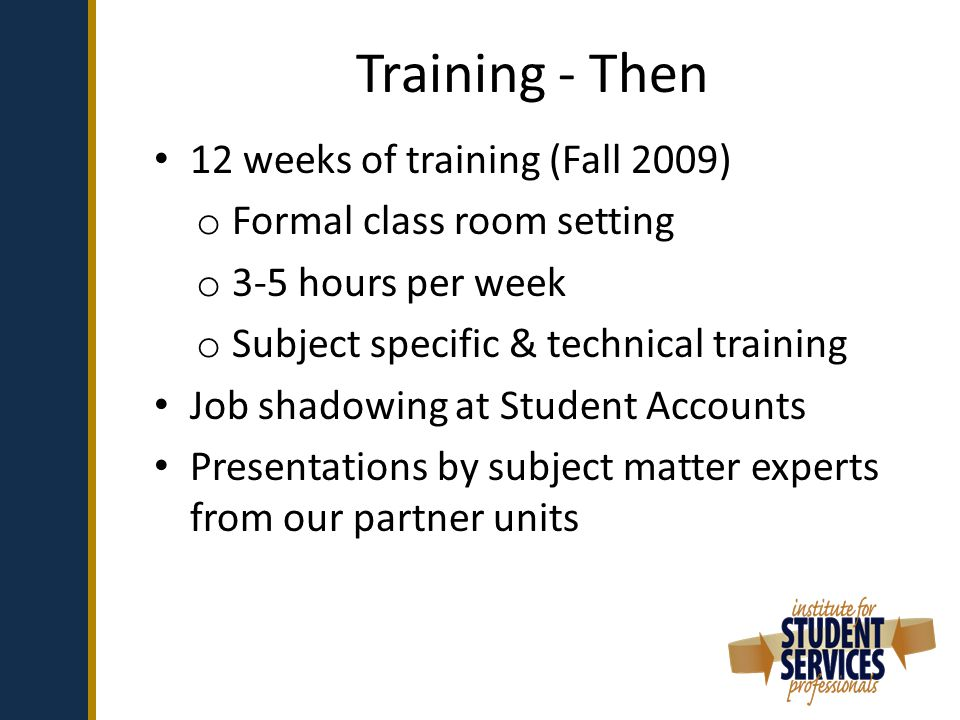 Training - Then 12 weeks of training (Fall 2009) o Formal class room setting o 3-5 hours per week o Subject specific & technical training Job shadowing at Student Accounts Presentations by subject matter experts from our partner units