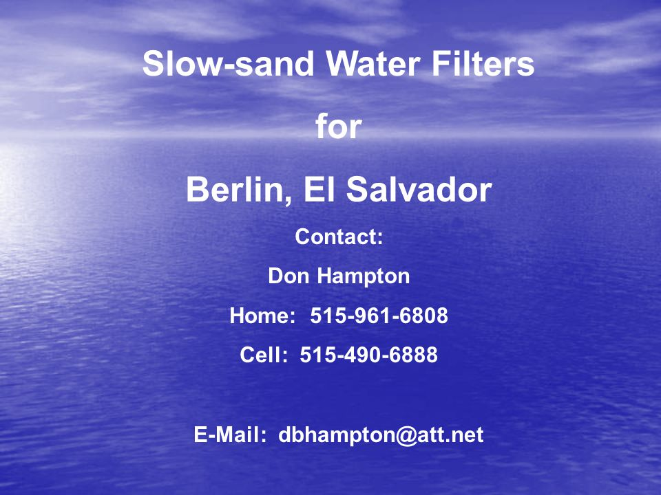 Slow-sand Water Filters for Berlin, El Salvador Contact: Don Hampton Home: 515-961-6808 Cell: 515-490-6888 E-Mail: dbhampton@att.net