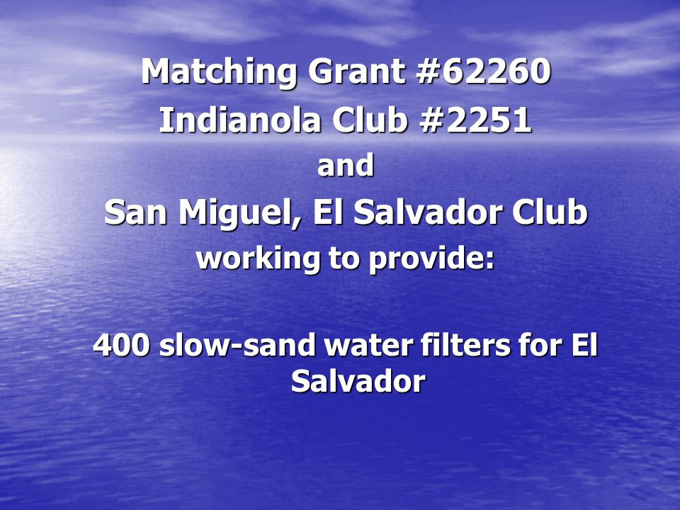 Matching Grant #62260 Indianola Club #2251 and San Miguel, El Salvador Club working to provide: 400 slow-sand water filters for El Salvador