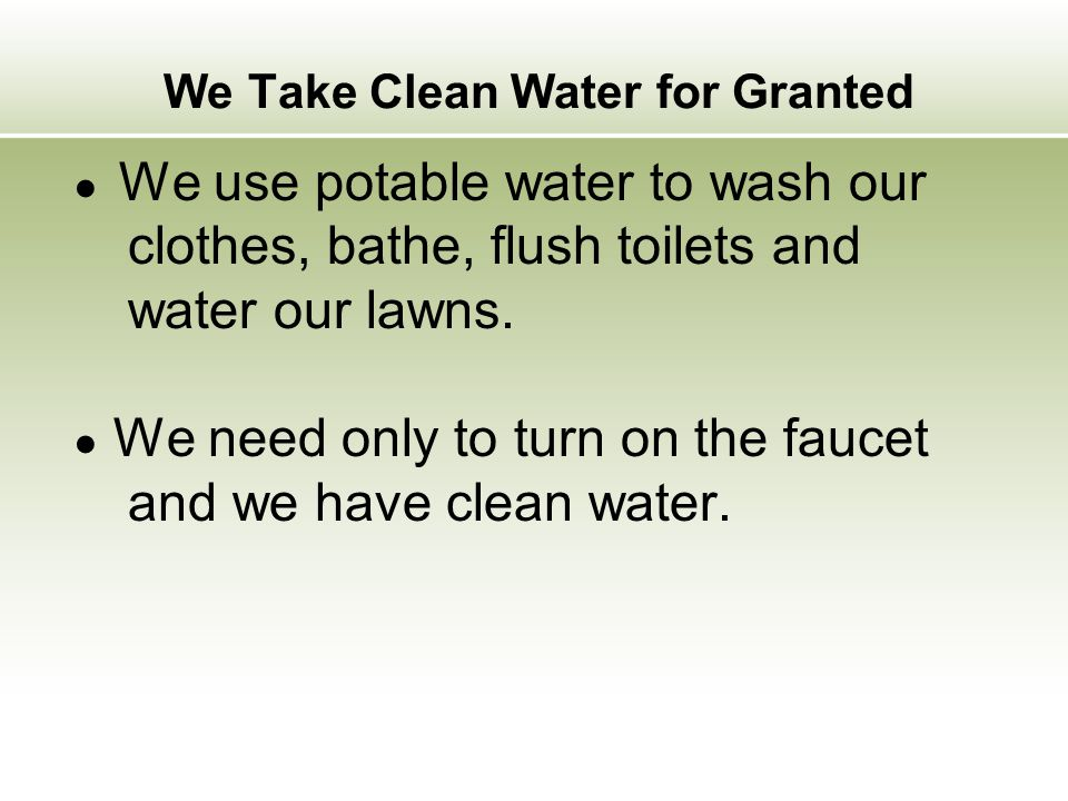 ● We use potable water to wash our clothes, bathe, flush toilets and water our lawns. ● We need only to turn on the faucet and we have clean water. We