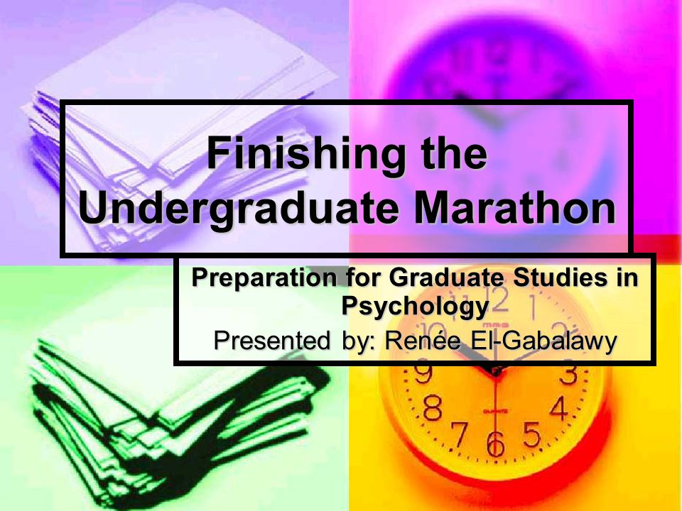Finishing the Undergraduate Marathon Preparation for Graduate Studies in Psychology Presented by: Renée El-Gabalawy