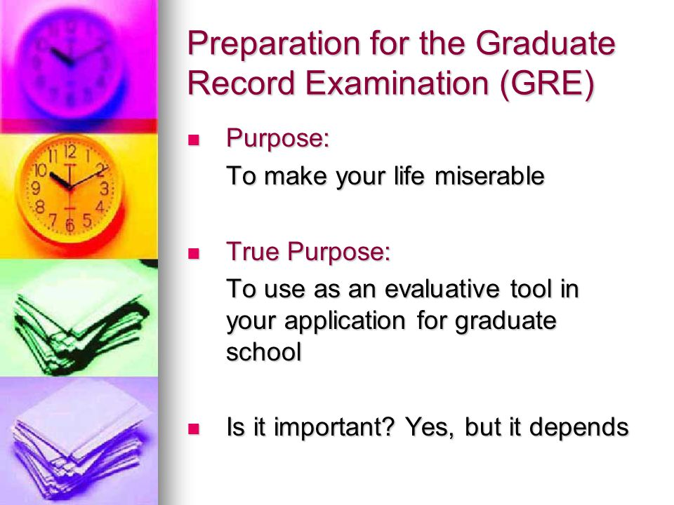Preparation for the Graduate Record Examination (GRE) Purpose: Purpose: To make your life miserable True Purpose: True Purpose: To use as an evaluative tool in your application for graduate school Is it important.