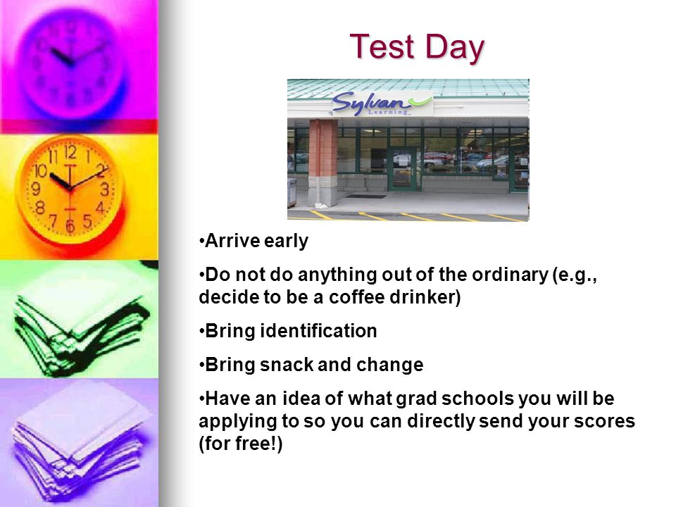 Test Day Arrive early Do not do anything out of the ordinary (e.g., decide to be a coffee drinker) Bring identification Bring snack and change Have an idea of what grad schools you will be applying to so you can directly send your scores (for free!)