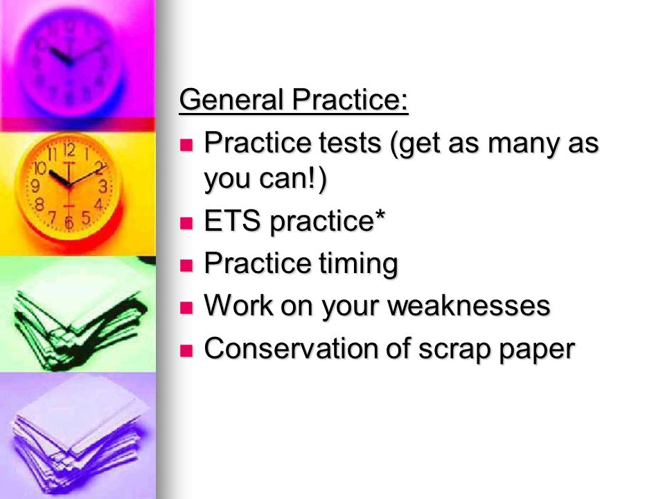 General Practice: Practice tests (get as many as you can!) Practice tests (get as many as you can!) ETS practice* ETS practice* Practice timing Practice timing Work on your weaknesses Work on your weaknesses Conservation of scrap paper Conservation of scrap paper