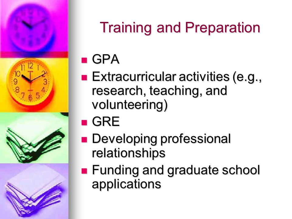 Training and Preparation GPA GPA Extracurricular activities (e.g., research, teaching, and volunteering) Extracurricular activities (e.g., research, teaching, and volunteering) GRE GRE Developing professional relationships Developing professional relationships Funding and graduate school applications Funding and graduate school applications