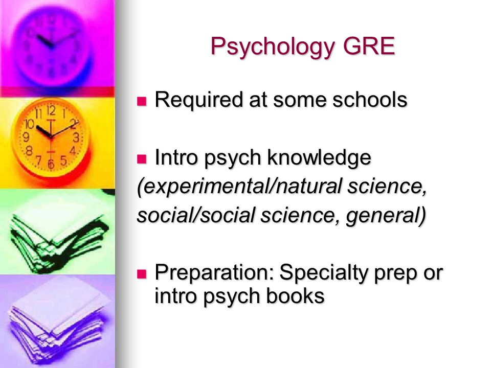 Psychology GRE Required at some schools Required at some schools Intro psych knowledge Intro psych knowledge (experimental/natural science, social/social science, general) Preparation: Specialty prep or intro psych books Preparation: Specialty prep or intro psych books