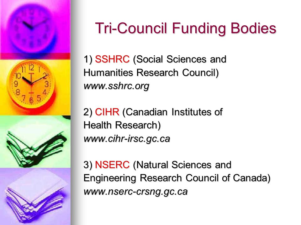 Tri-Council Funding Bodies 1) SSHRC (Social Sciences and Humanities Research Council) www.sshrc.org 2) CIHR (Canadian Institutes of Health Research) www.cihr-irsc.gc.ca 3) NSERC (Natural Sciences and Engineering Research Council of Canada) www.nserc-crsng.gc.ca