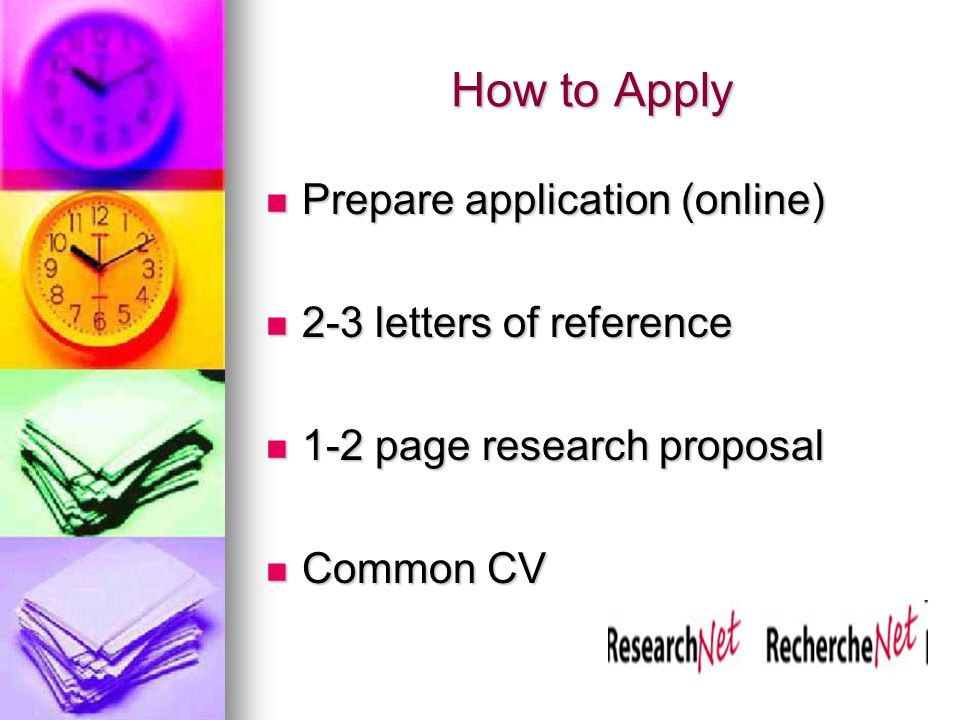 How to Apply Prepare application (online) Prepare application (online) 2-3 letters of reference 2-3 letters of reference 1-2 page research proposal 1-2 page research proposal Common CV Common CV