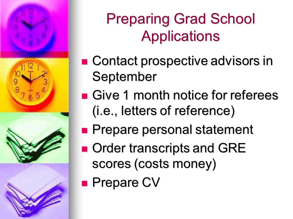 Preparing Grad School Applications Contact prospective advisors in September Contact prospective advisors in September Give 1 month notice for referees (i.e., letters of reference) Give 1 month notice for referees (i.e., letters of reference) Prepare personal statement Prepare personal statement Order transcripts and GRE scores (costs money) Order transcripts and GRE scores (costs money) Prepare CV Prepare CV