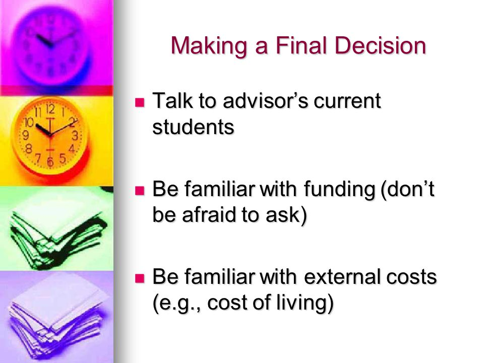 Making a Final Decision Talk to advisor's current students Talk to advisor's current students Be familiar with funding (don't be afraid to ask) Be familiar with funding (don't be afraid to ask) Be familiar with external costs (e.g., cost of living) Be familiar with external costs (e.g., cost of living)