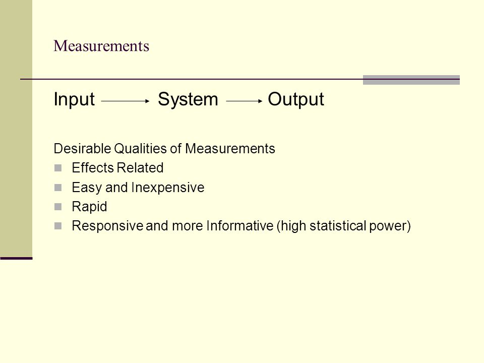 Measurements Input System Output Desirable Qualities of Measurements Effects Related Easy and Inexpensive Rapid Responsive and more Informative (high statistical power)