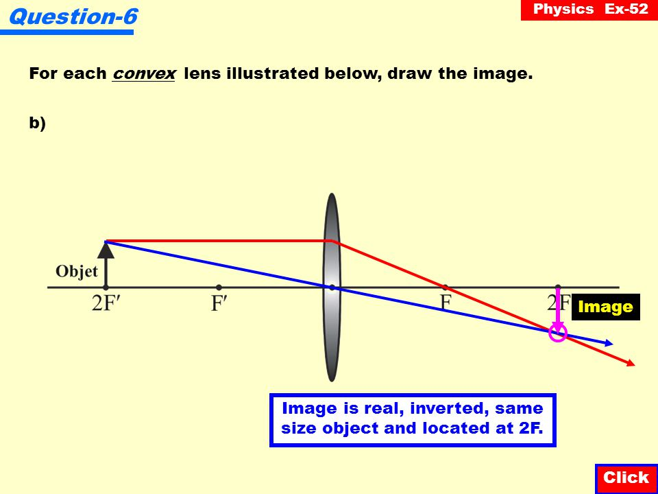 Physics Ex-52 Question-6 For each convex lens illustrated below, draw the image. Click a) Image Image is real, inverted, reduced and located between F