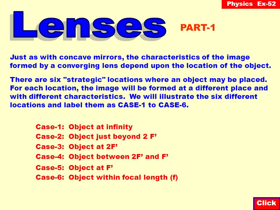 Physics Ex-52 Click Just as with concave mirrors, the characteristics of the image formed by a converging lens depend upon the location of the object.
