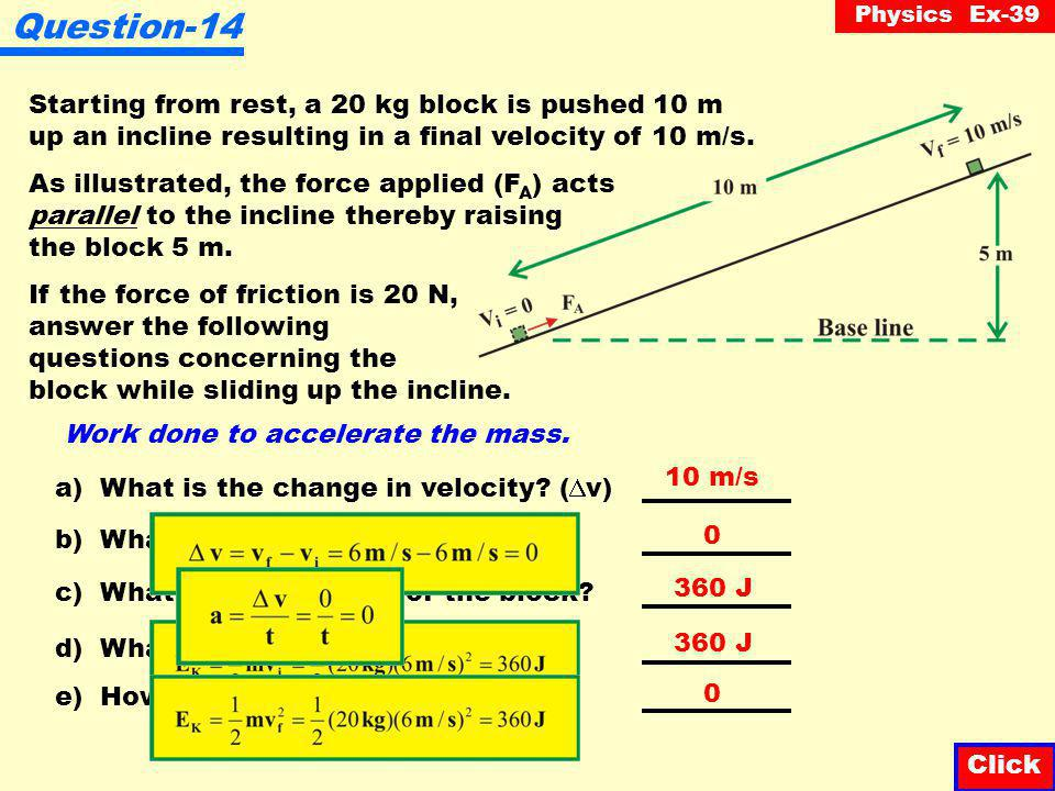 Physics Ex-39 W T = Increase in E K + Increase in E P + Work to overcome friction = 100 J J + 0 = 2000 J Question-13 Starting from rest, a 20 kg block is pushed 10 m up an incline resulting in a final velocity of 10 m/s.
