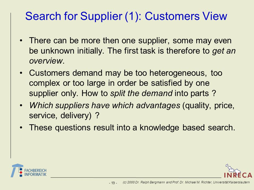- 19 - (c) 2000 Dr. Ralph Bergmann and Prof. Dr. Michael M. Richter, Universität Kaiserslautern Search for Supplier (1): Customers View There can be m