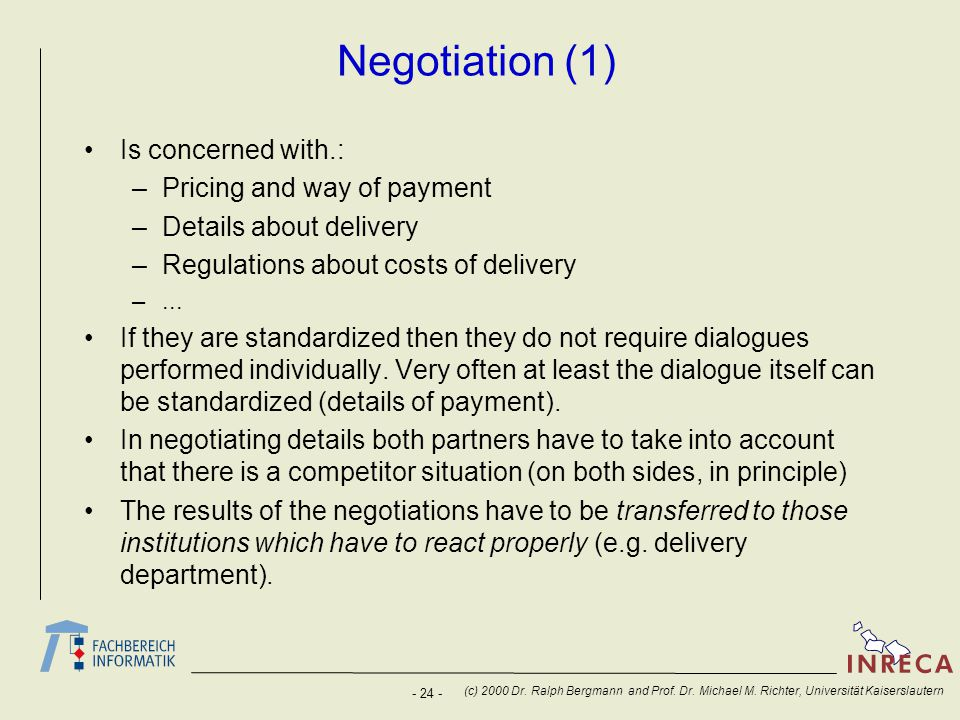 - 24 - (c) 2000 Dr. Ralph Bergmann and Prof. Dr. Michael M. Richter, Universität Kaiserslautern Negotiation (1) Is concerned with.: –Pricing and way o
