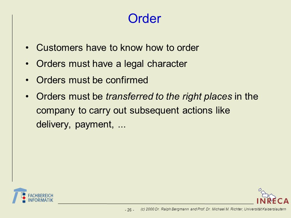 - 26 - (c) 2000 Dr. Ralph Bergmann and Prof. Dr. Michael M. Richter, Universität Kaiserslautern Order Customers have to know how to order Orders must