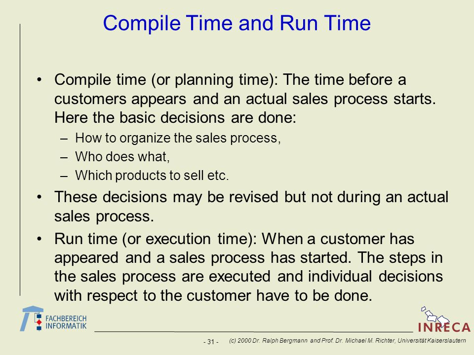 - 31 - (c) 2000 Dr. Ralph Bergmann and Prof. Dr. Michael M. Richter, Universität Kaiserslautern Compile Time and Run Time Compile time (or planning ti