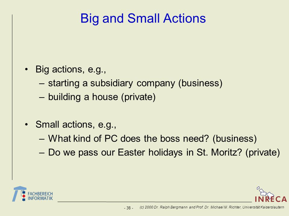 - 38 - (c) 2000 Dr. Ralph Bergmann and Prof. Dr. Michael M. Richter, Universität Kaiserslautern Big and Small Actions Big actions, e.g., –starting a s