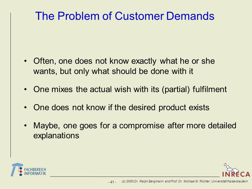- 41 - (c) 2000 Dr. Ralph Bergmann and Prof. Dr. Michael M. Richter, Universität Kaiserslautern The Problem of Customer Demands Often, one does not kn