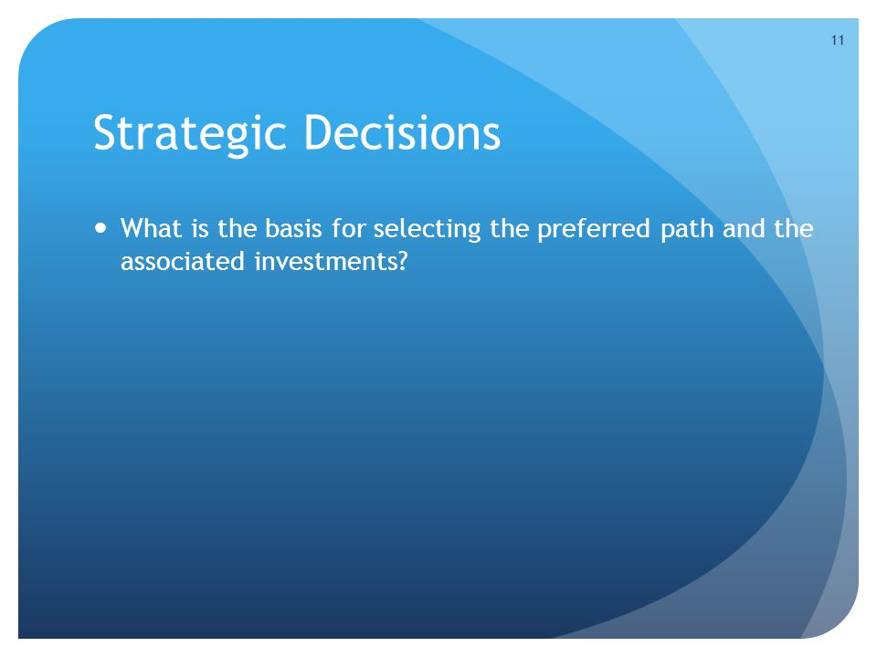 Strategic Decisions What is the basis for selecting the preferred path and the associated investments.
