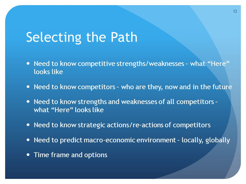 Selecting the Path Need to know competitive strengths/weaknesses – what Here looks like Need to know competitors – who are they, now and in the future Need to know strengths and weaknesses of all competitors – what Here looks like Need to know strategic actions/re-actions of competitors Need to predict macro-economic environment – locally, globally Time frame and options 12
