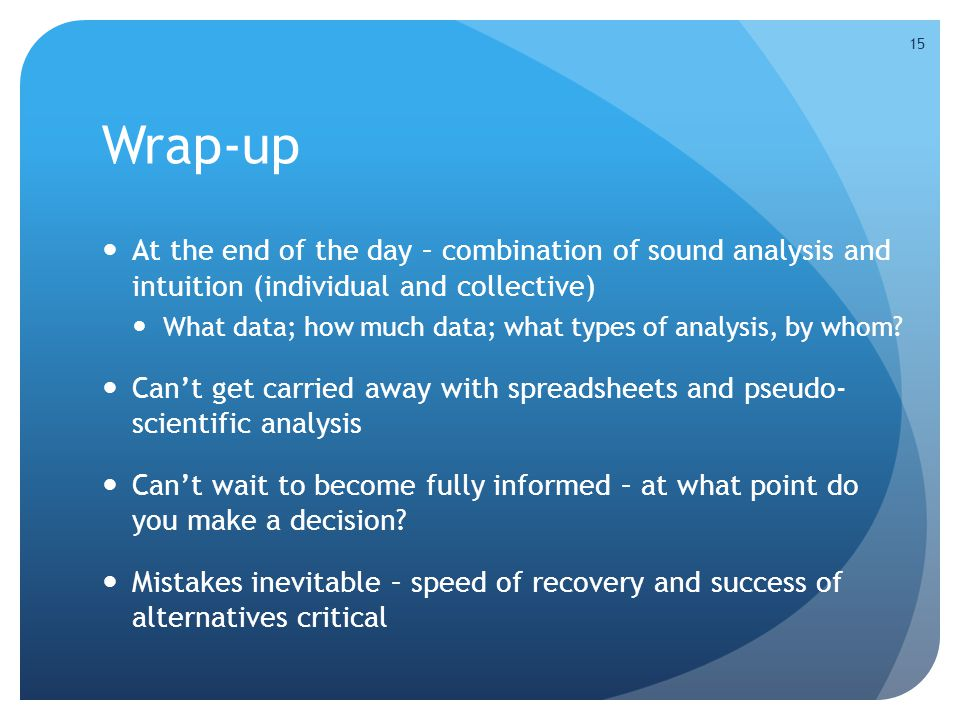 Wrap-up At the end of the day – combination of sound analysis and intuition (individual and collective) What data; how much data; what types of analys