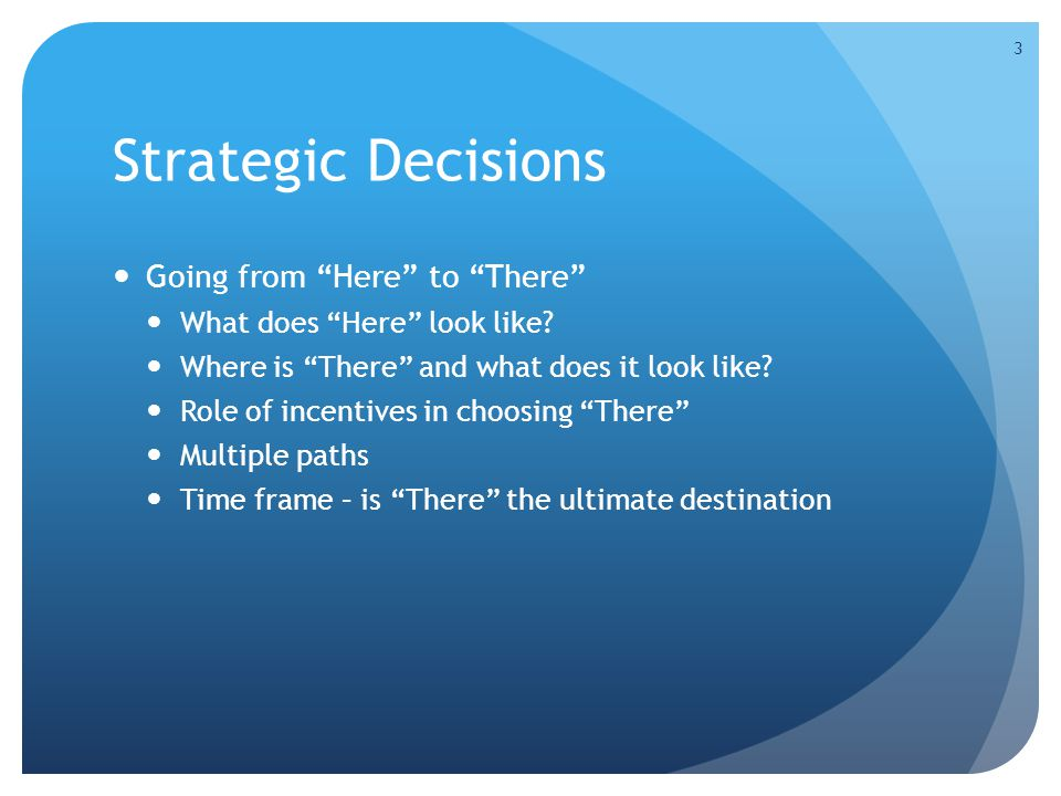 "Strategic Decisions Going from ""Here"" to ""There"" What does ""Here"" look like? Where is ""There"" and what does it look like? Role of incentives in choosi"